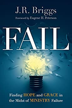 Fail: Finding Hope and Grace in the Midst of Ministry Failure by [J.R. Briggs, Eugene H. Peterson]