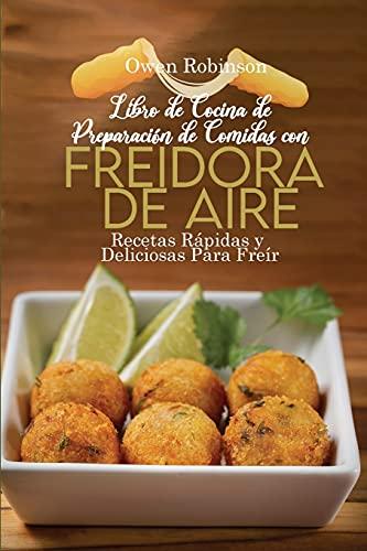 Libro de Cocinade Preparaciónde Comidas con Freidora de Aire: Recetas Rápidas y Deliciosas Para Freír, Hornear y Asar Consu Freidora de Aire