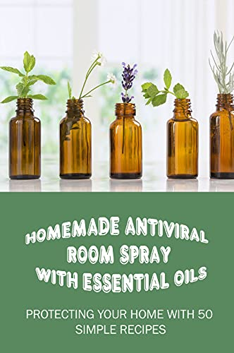 Homemade Antiviral Room Spray With Essential Oils: Protecting Your Home With 50 Simple Recipes: How Do You Make Natural Antiviral Disinfectants (English Edition)
