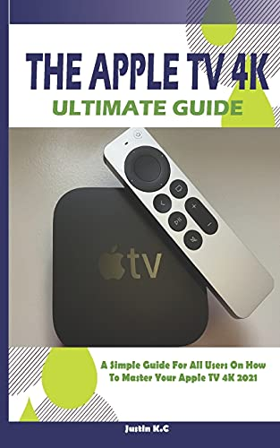The Apple TV 4k Ultimate Guide: A Simple Guide For All Users On How To Master Your Apple TV 4k 2021