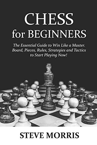Chess for Beginners: The Essential Guide to Win Like a Master. Board, Pieces, Rules, Strategies and Tactics to Start Playing Now!