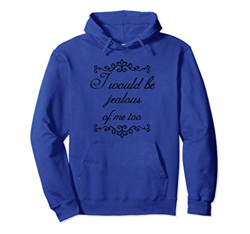 I Would Be Jealous Of Me Too Vain Funny Hoodie