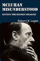 McLuhan Misunderstood: Setting the Record Straight