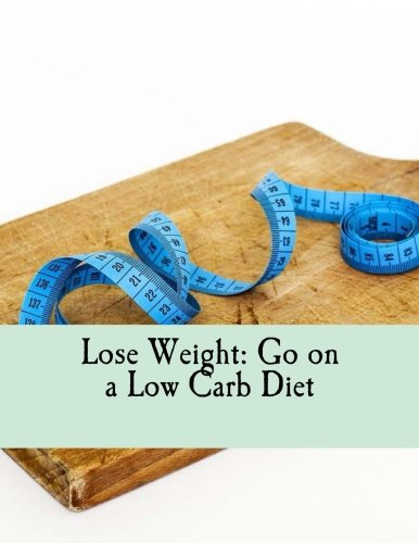 Lose Weight: Go on a Low Carb Diet