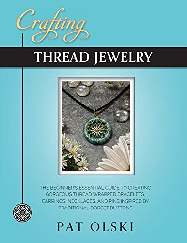 Crafting Thread Jewelry: The Beginner's Essential Guide to Creating Gorgeous Thread Wrapped Bracelets, Earrings, Necklaces, and Pins Inspired by Traditional Dorset Buttons
