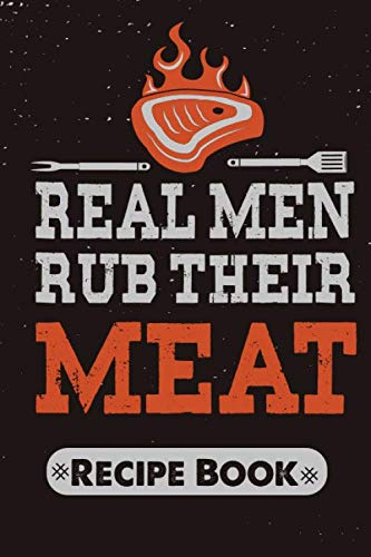 Real Men Rub Their Meat Recipe Book: Bbq barbecue pit-master meat smoking blank cookbook to write in favorites recipes and meals, Meat Grill logbook i smoke meat and i know things
