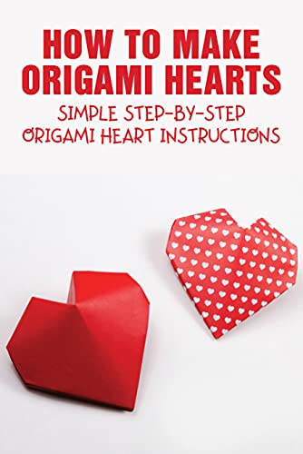How To Make Origami Hearts: Simple Step-By-Step Origami Heart Instructions: Easy Origami Heart Folding Instructions (English Edition)