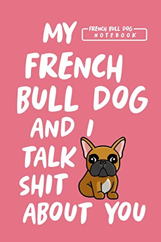 My French Bulldog and I Talk Shit About You: Blank Lined French Bulldog Notebook Journal to Help Plan Goals, Write New Ideas, Record Daily Activities and more. Perfect Frenchie Gift for All Occasion