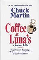 Coffee At Luna's: A Business Fable, Three Secrets To Knowledge, Self-improvement, And Happiness In Your Work And Life