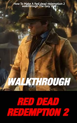 Red dead redemption 2 walkthrough: How To Make A Red dead redemption 2 walkthrough The Easy Way (s0013 Book 13) (English Edition)