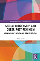 Sexual Citizenship and Queer Post-Feminism: Young Women's Health and Identity Politics (Routledge Advances in Critical Diversities)
