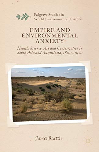Empire and Environmental Anxiety: Health, Science, Art and Conservation in South Asia and Australasia, 1800-1920 (Palgrave Studies in World Environmental History)
