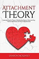 Attachment Theory: Understanding the Theory of Relationship Styles to Overcome Your Insecure Attachment and Fear of Abandonment