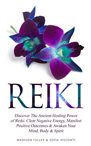 Reiki: Discover The Ancient Healing Power of Reiki. Clear Negative Energy, Manifest Positive Outcomes & Awaken Your Mind, Body & Spirit