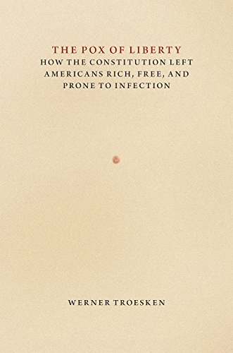 Troesken, W: Pox of Liberty - How the Constitution Left Amer: How the Constitution Left Americans Rich, Free, and Prone to Infection (Markets and Governments in Economic History)