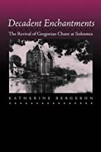 Decadent Enchantments: The Revival of Gregorian Chant at Solesmes (California Studies in 19th-Century Music)