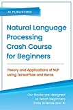Natural Language Processing Crash Course for Beginners: Theory and Applications of NLP using TensorFlow 2.0 and Keras