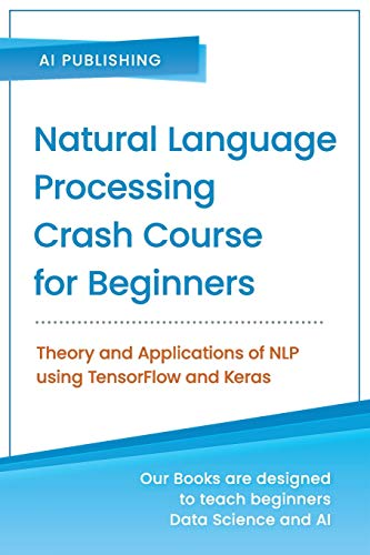 Compare Textbook Prices for Natural Language Processing Crash Course for Beginners: Theory and Applications of NLP using TensorFlow 2.0 and Keras  ISBN 9781734790139 by Publishing, AI
