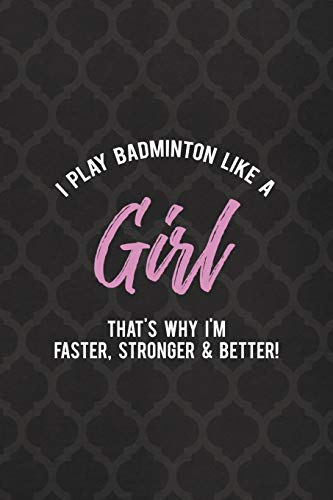 I Play Badminton Like A Girl That's Why I'm Faster, Stronger & Better!: Badminton Notebook Journal Composition Blank Lined Diary Notepad 120 Pages Paperback
