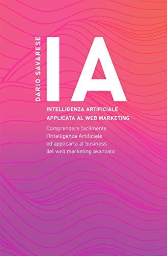 IA | Intelligenza artificiale applicata al web marketing: Comprendere facilmente l'Intelligenza Artificiale ed applicarla al business del web marketing avanzato (Italian Edition)
