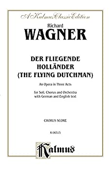 Der Fliegende Holländer (The Flying Dutchman) - An Opera in Three Acts: For Solo, Chorus/Choir and Orchestra with German and English Text (Choral Score) (Kalmus Edition) (English Edition)