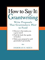 How to Say It: Grantwriting: Write Proposals That Grantmakers Want to Fund