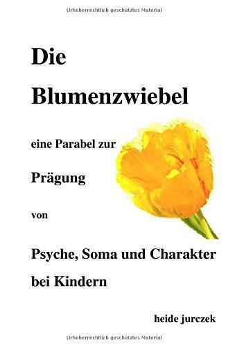 Die Blumenzwiebel -: eine Parabel zur Prägung von Psyche, Soma und Charakter bei Kindern