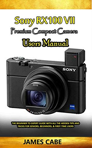 Sony RX100 VII Premium Compact camera Users Manual: The Beginner to Expert Guide with all the hidden Tips and Tricks for seniors, Beginners, & First-time Users (English Edition)