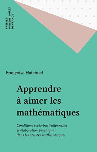 Apprendre à aimer les mathématiques: Conditions socio-institutionnelles et élaboration psychique dans les ateliers mathématiques (Education et formation)