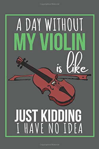 A Day Without My Violin Is Like Just Kidding I Have No Idea: Cute Violin Lovers Notebook Journal (Blank Lined Pages) Beautiful Violin Gifts for Teen Girls and Woman