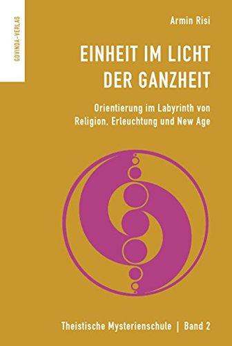 Einheit im Licht der Ganzheit: Orientierung im Labyrinth von Religion, Erleuchtung und New Age. (Theistische Mysterienschule)