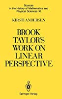 Brook Taylor's Work on Linear Perspective: A Study of Taylor's Role in the History of Perspective Geometry. Including Facsimiles of Taylor's Two Books on Perspective (Sources in the History of Mathematics and Physical Sciences (10))