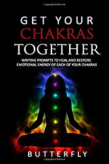 Get Your Chakras Together: Writing Prompts to Heal and Restore The Emotional Energy of Each of Your Chakras