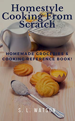 Homestyle Cooking From Scratch: Homemade Groceries & Cooking Reference Book! (Southern Cooking Recipes) by [S. L. Watson]