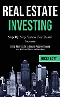 Real Estate Investing: Step By Step System For Rental Income (Using Real Estate to Create Passive Income and Achieve Financial Freedom)
