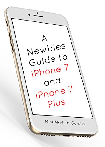 A Newbies Guide to iPhone 7 and iPhone 7 Plus: The Unofficial Handbook to iPhone and iOS 10 (Includes iPhone 5, 5s, 5c, iPhone 6, 6 Plus, 6s, 6s Plus, iPhone SE, iPhone 7 and 7 Plus) (English Edition)