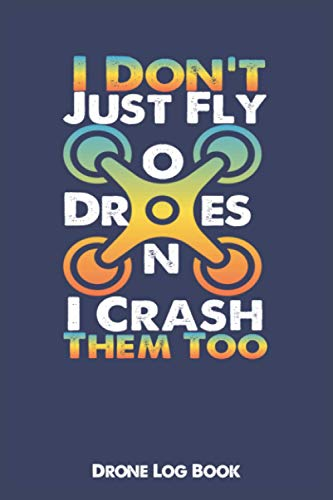 I Don't Just Fly Drones I Crash Them Too Drone Log Book: Record Your Flight Time, Flight Map, Location, Minutes of Flights, Maintenance, Battery, Height And More Ultimate UAS Pilot Logbook