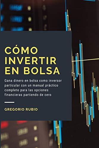 Como Invertir en Bolsa: Gana dinero en bolsa como inversor particular con un manual práctico completo para las opciones financieras partiendo de cero