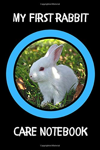 My First Rabbit Care Notebook: Custom Personalized Fun Kid-Friendly Daily Rabbit Log Book to Look After All Your Small Pet's Needs. Great For Recording Feeding, Water, Cleaning & Rabbit Activities.