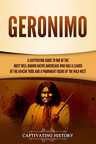 Geronimo: A Captivating Guide to One of the Most Well-Known Native Americans Who Was a Leader of the Apache Tribe and a Prominent Figure of the Wild West (English Edition)