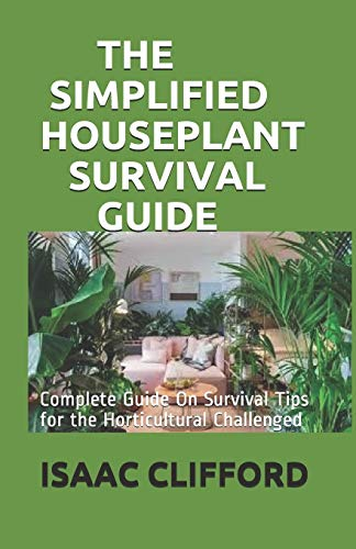 THE SIMPLIFIED HOUSEPLANT SURVIVAL GUIDE: Complete Guide On Survival Tips for the Horticultural Challenged