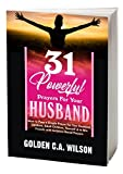 31 POWERFUL PRAYERS FOR YOUR HUSBAND: How To Pray A Simple Guide Prayer For Your Husband, Children, Adult Children, Spouse, Yourself & To Win Friends With Scripture Based Prayers