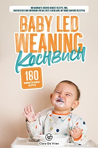 Baby Led Weaning Kochbuch: 180 nahrhafte Breifrei Beikost Rezepte, inkl. Blw Ratgeber und Einführung für das erste Lebensjahr. Mit Bonus Babybrei Rezepten.