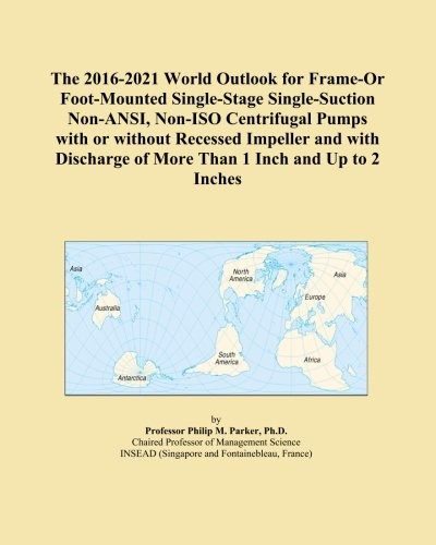The 2016-2021 World Outlook for Frame-Or Foot-Mounted Single-Stage Single-Suction Non-ANSI, Non-ISO Centrifugal Pumps with or without Recessed ... of More Than 1 Inch and Up to 2 Inches