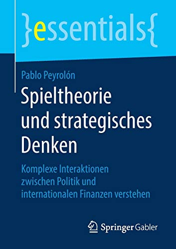 Spieltheorie und strategisches Denken: Komplexe Interaktionen zwischen Politik und internationalen Finanzen verstehen (essentials)