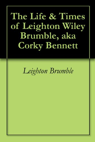 The Life & Times of Leighton Wiley Brumble, aka Corky Bennett (English Edition)