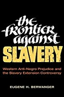 The Frontier Against Slavery: Western Anti-Negro Prejudice and the Slavery Extension Controversy