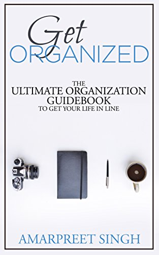 Get Organized - The ultimate organization guidebook to get your life in line: Your one stop self organization guide (English Edition)