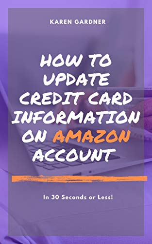 How to Update Credit Card Information on Amazon Account : In 30 Seconds or Less! - A Complete Step by Step Guide On How To Update Your Credit Credit Information ... Account With Screenshots (English Edition)