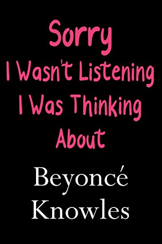 Sorry I Wasn't Listening I Was Thinking About Beyoncé Knowles: Lined Notebook / Journal / Diary, Great Gift idea for Ariana Grande Fans, Family, ... Father Day, Mother Day and Birthdays)
